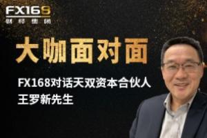 FX168《大咖面对面》:天双资本合伙人王罗新先生从多种角度解析当下热点话题